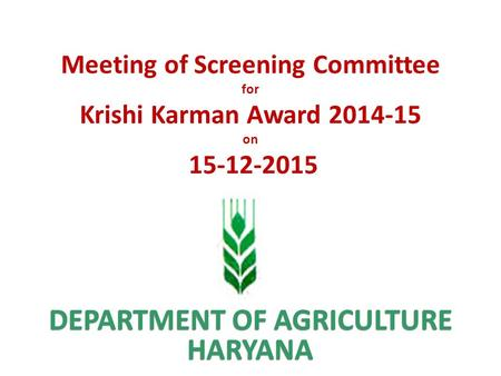 DEPARTMENT OF AGRICULTURE HARYANA Meeting of Screening Committee for Krishi Karman Award 2014-15 on 15-12-2015.