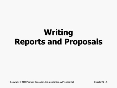 Copyright © 2011 Pearson Education, Inc. publishing as Prentice HallChapter 12 - 1 Writing Reports and Proposals.