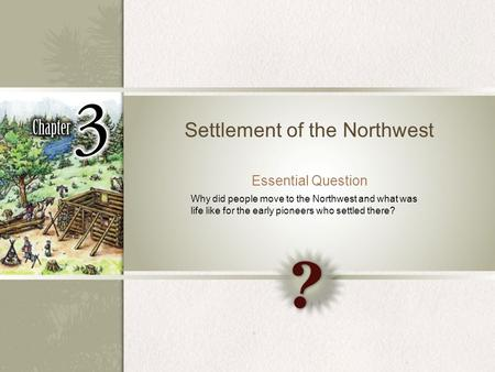 Settlement of the Northwest Essential Question Why did people move to the Northwest and what was life like for the early pioneers who settled there?