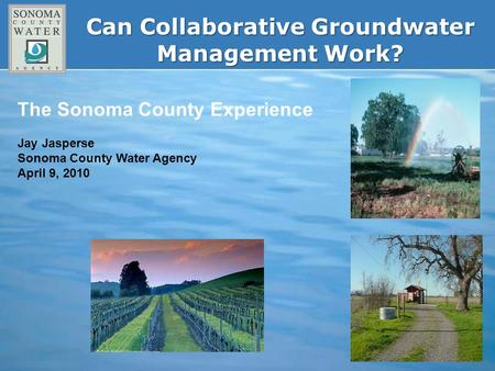Can Collaborative Groundwater Management Work? The Sonoma County Experience Jay Jasperse Sonoma County Water Agency April 9, 2010.
