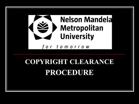 COPYRIGHT CLEARANCE PROCEDURE. LEGAL SERVICES COPYRIGHT ACT The Copyright Act no. 98 of 1978 governs the use of copyright protected works – those works.