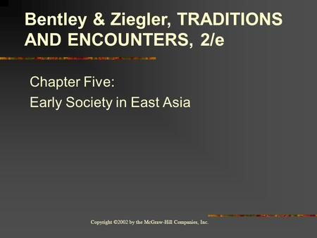Copyright ©2002 by the McGraw-Hill Companies, Inc. Chapter Five: Early Society in East Asia Bentley & Ziegler, TRADITIONS AND ENCOUNTERS, 2/e.