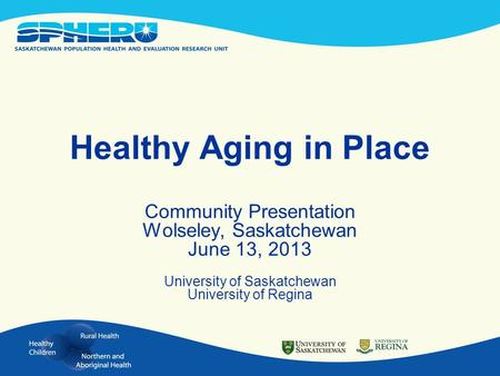 Healthy Aging in Place Community Presentation Wolseley, Saskatchewan June 13, 2013 University of Saskatchewan University of Regina.
