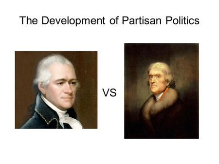 The Development of Partisan Politics VS. Federalist or Republican? Thomas Jefferson? Republican Alexander Hamilton? Federalist John Adams? Federalist.