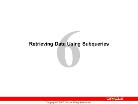 6 Copyright © 2007, Oracle. All rights reserved. Retrieving Data Using Subqueries.