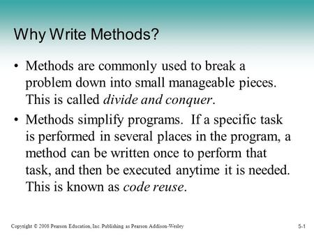 Copyright © 2008 Pearson Education, Inc. Publishing as Pearson Addison-Wesley 5-1 Why Write Methods? Methods are commonly used to break a problem down.