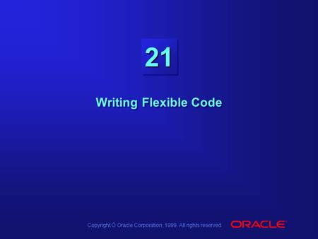 Copyright Ó Oracle Corporation, 1999. All rights reserved. 2121 Writing Flexible Code.