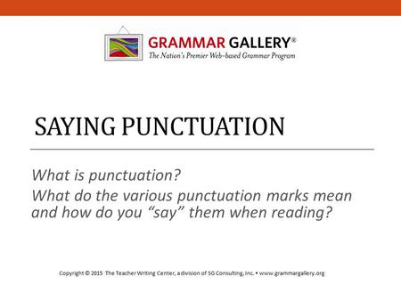 "SAYING PUNCTUATION What is punctuation? What do the various punctuation marks mean and how do you ""say"" them when reading? Copyright © 2015 The Teacher."