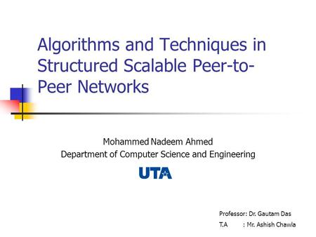 Algorithms and Techniques in Structured Scalable Peer-to- Peer Networks Mohammed Nadeem Ahmed Department of Computer Science and Engineering Professor: