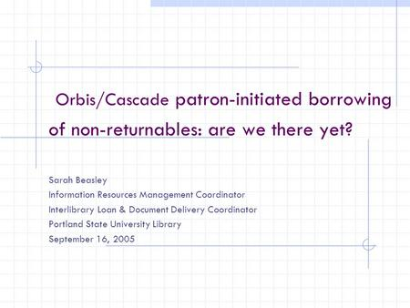 Orbis/Cascade patron-initiated borrowing of non-returnables: are we there yet? Sarah Beasley Information Resources Management Coordinator Interlibrary.