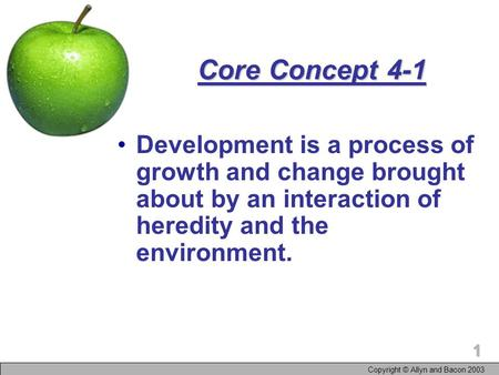 Copyright © Allyn and Bacon 2003 1 Core Concept 4-1 Development is a process of growth and change brought about by an interaction of heredity and the environment.