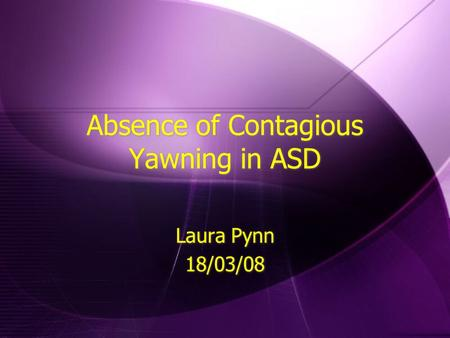 Absence of Contagious Yawning in ASD Laura Pynn 18/03/08 Laura Pynn 18/03/08.