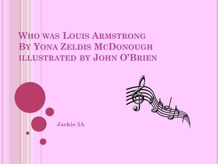 W HO WAS L OUIS A RMSTRONG B Y Y ONA Z ELDIS M C D ONOUGH ILLUSTRATED BY J OHN O'B RIEN Jackie 3A.