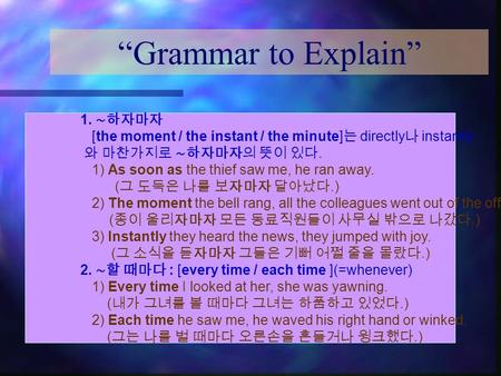 """Grammar to Explain"" 1. ∼하자마자 [the moment / the instant / the minute] 는 directly 나 instantly 와 마찬가지로 ∼하자마자의 뜻이 있다. 1) As soon as the thief saw me, he ran."