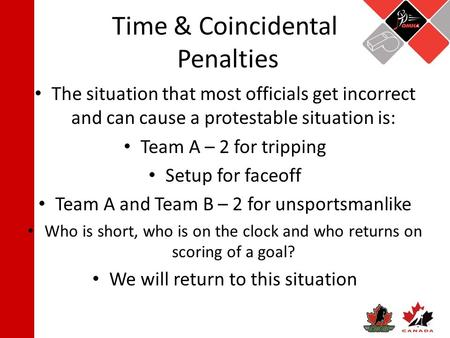 Time & Coincidental Penalties The situation that most officials get incorrect and can cause a protestable situation is: Team A – 2 for tripping Setup for.