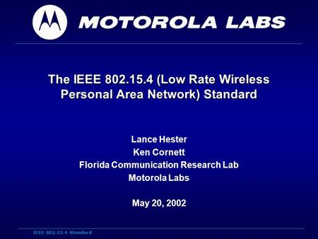 IEEE 802.15.4 Standard The IEEE 802.15.4 (Low Rate Wireless Personal Area Network) Standard Lance Hester Ken Cornett Florida Communication Research Lab.