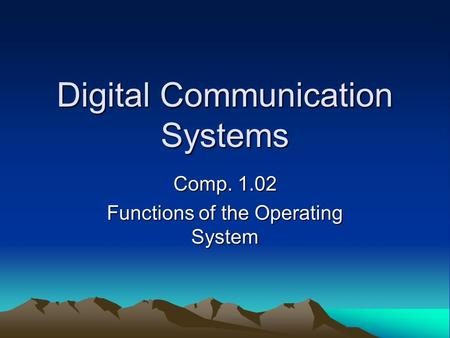 Digital Communication Systems Comp. 1.02 Functions of the Operating System.