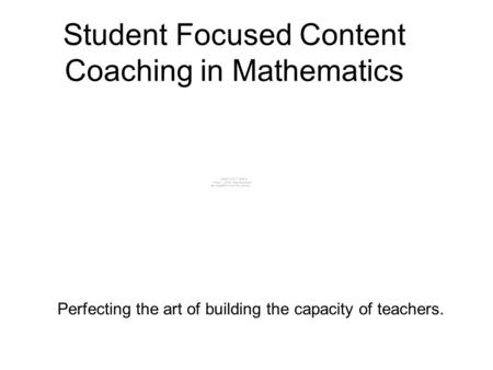 Student Focused Content Coaching in Mathematics Perfecting the art of building the capacity of teachers.