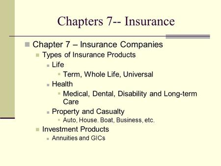 Chapters 7-- Insurance Chapter 7 – Insurance Companies Types of Insurance Products Life  Term, Whole Life, Universal Health  Medical, Dental, Disability.