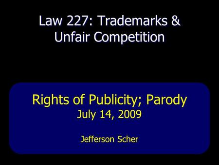 Law 227: Trademarks & Unfair Competition Rights of Publicity; Parody July 14, 2009 Jefferson Scher.