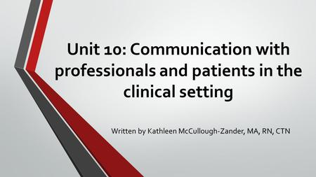 Unit 10: Communication with professionals and patients in the clinical setting Written by Kathleen McCullough-Zander, MA, RN, CTN.