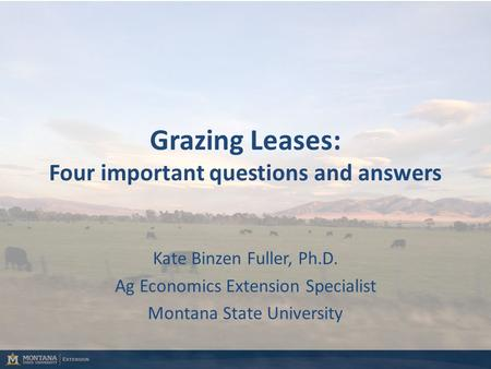 Kate Binzen Fuller, Ph.D. Ag Economics Extension Specialist Montana State University Grazing Leases: Four important questions and answers.