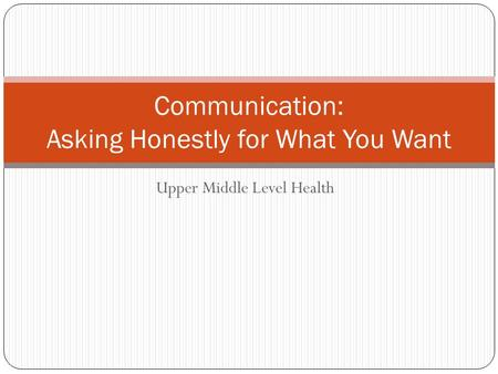 Upper Middle Level Health Communication: Asking Honestly for What You Want.