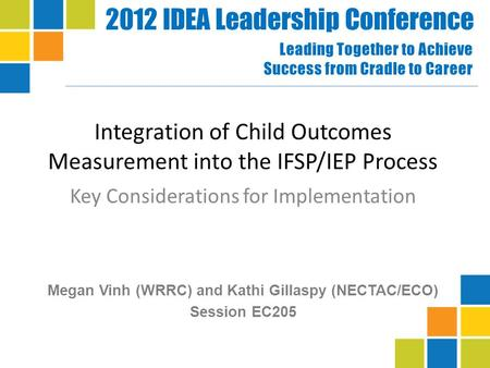 2012 IDEA Leadership Conference Leading Together to Achieve Success from Cradle to Career Integration of Child Outcomes Measurement into the IFSP/IEP Process.