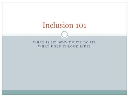 WHAT IS IT? WHY DO WE DO IT? WHAT DOES IT LOOK LIKE? Inclusion 101.