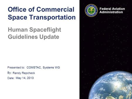 Presented to: By: Date: Federal Aviation Administration Office of Commercial Space Transportation Human Spaceflight Guidelines Update COMSTAC, Systems.