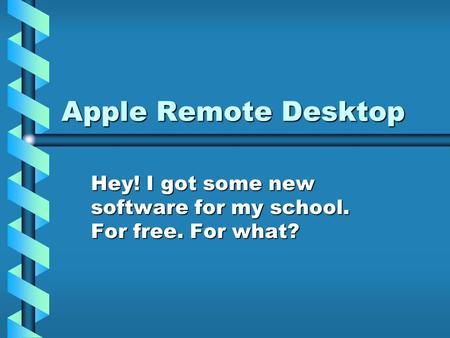 Apple Remote Desktop Hey! I got some new software for my school. For free. For what?