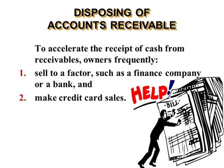 To accelerate the receipt of cash from receivables, owners frequently: 1. sell to a factor, such as a finance company or a bank, and 2. make credit card.
