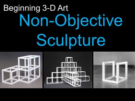 Non-Objective Sculpture Beginning 3-D Art. Visual Arts Standards: 2.1 Solve a visual arts problem that involves the effective use of the elements of art.
