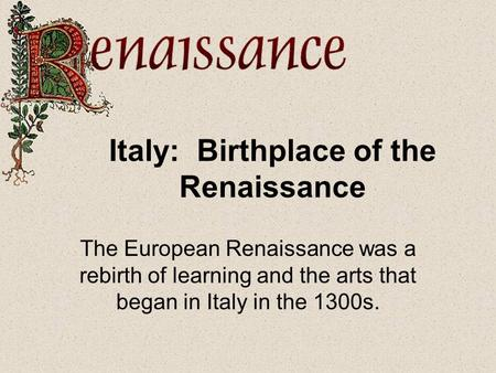 Italy: Birthplace of the Renaissance The European Renaissance was a rebirth of learning and the arts that began in Italy in the 1300s.