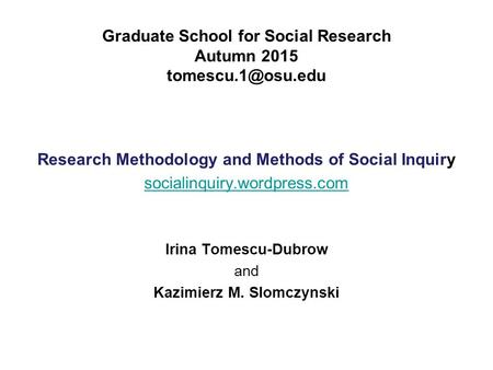 Graduate School for Social Research Autumn 2015 Research Methodology and Methods of Social Inquiry socialinquiry.wordpress.com Irina.