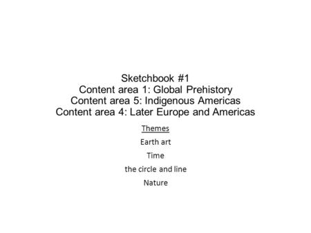 Sketchbook #1 Content area 1: Global Prehistory Content area 5: Indigenous Americas Content area 4: Later Europe and Americas Themes Earth art Time the.