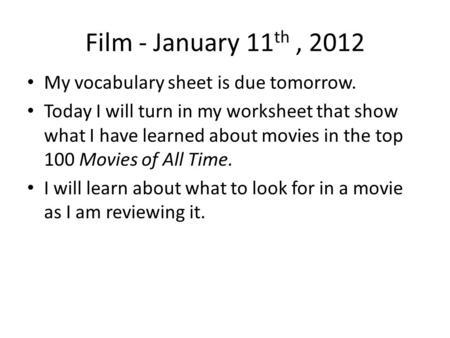 Film - January 11 th, 2012 My vocabulary sheet is due tomorrow. Today I will turn in my worksheet that show what I have learned about movies in the top.