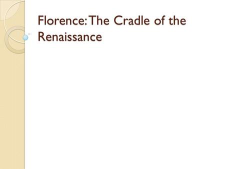 Florence: The Cradle of the Renaissance. Florence Home to some of the greatest artists and thinkers during the Renaissance Cultural center of Europe.