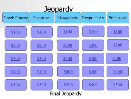 Jeopardy $100 Greek Pottery Egyptian Art Mesopotamia Roman Art Prehistoric $200 $300 $400 $500 $400 $300 $200 $100 $500 $400 $300 $200 $100 $500 $400.