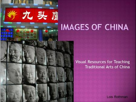 Visual Resources for Teaching Traditional Arts of China Lois Rothman.