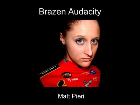 Brazen Audacity Matt Pieri. Artistic Statement It's unavoidable, loud in every fiber of its expression, impossible to miss. It conveys the artistic value.