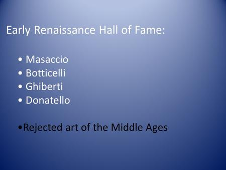 Early Renaissance Hall of Fame: Masaccio Botticelli Ghiberti Donatello Rejected art of the Middle Ages.