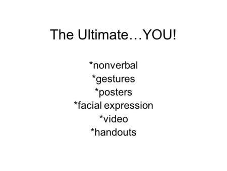 The Ultimate…YOU! *nonverbal *gestures *posters *facial expression *video *handouts.