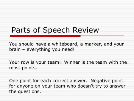 Parts of Speech Review You should have a whiteboard, a marker, and your brain – everything you need! Your row is your team! Winner is the team with the.