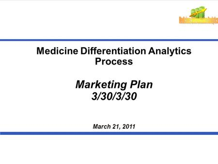 Medicine Differentiation Analytics Process Marketing Plan 3/30/3/30 March 21, 2011.