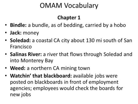 OMAM Vocabulary Chapter 1 Bindle: a bundle, as of bedding, carried by a hobo Jack: money Soledad: a coastal CA city about 130 mi south of San Francisco.