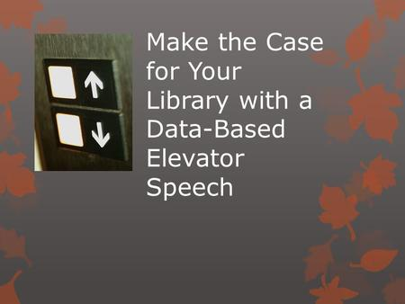 Make the Case for Your Library with a Data-Based Elevator Speech.