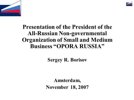 "Presentation of the President of the All-Russian Non-governmental Organization of Small and Medium Business ""OPORA RUSSIA"" Sergey R. Borisov Amsterdam,"