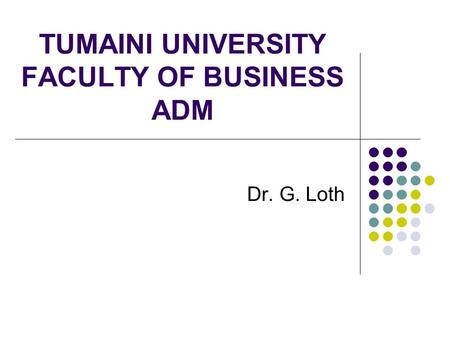 TUMAINI UNIVERSITY FACULTY OF BUSINESS ADM Dr. G. Loth.