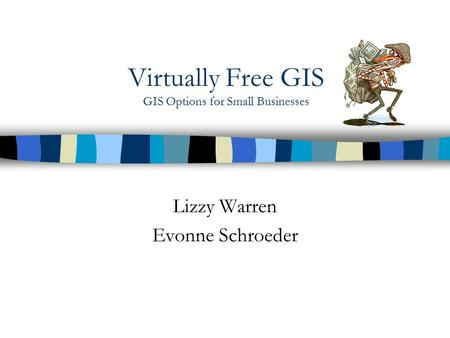 Virtually Free GIS GIS Options for Small Businesses Lizzy Warren Evonne Schroeder.
